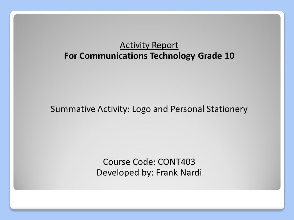 Activity Report For Communications Technology Grade 10 Summative Activity: Logo and Personal Stationery Course Code: CONT403 Developed by: Frank Nardi