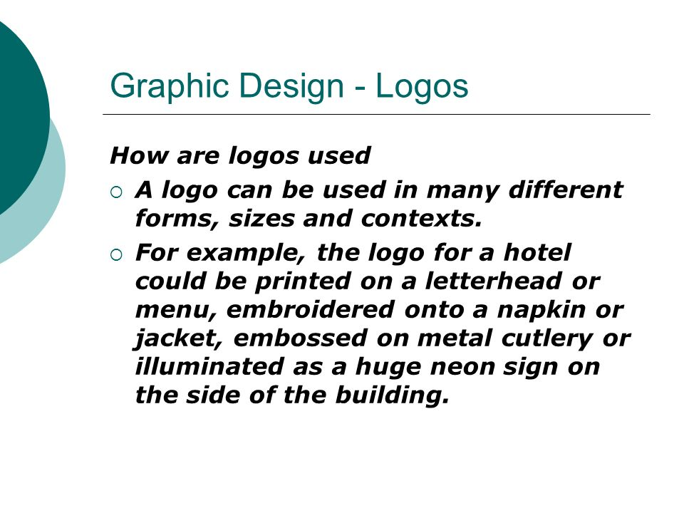 Graphic Design - Logos How are logos used  A logo can be used in many different forms, sizes and contexts.