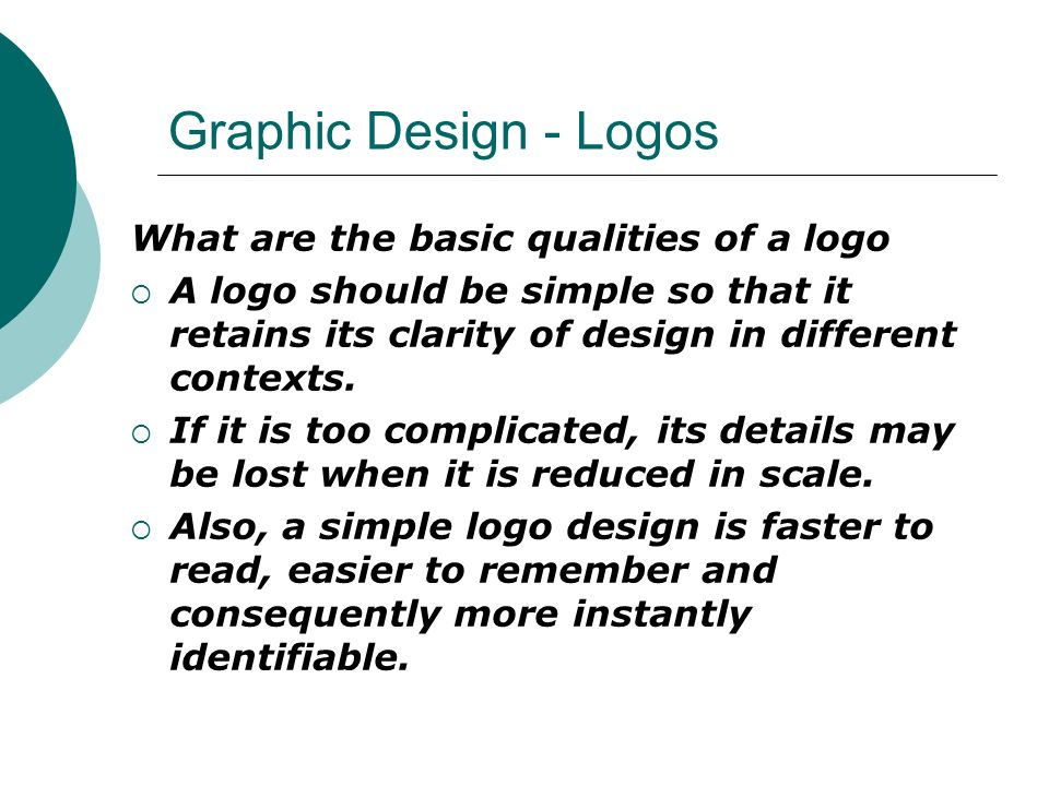 Graphic Design - Logos What are the basic qualities of a logo  A logo should be simple so that it retains its clarity of design in different contexts.