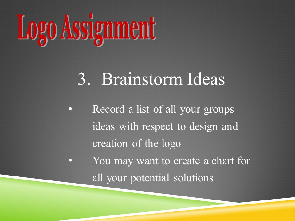 3.Brainstorm Ideas Record a list of all your groups ideas with respect to design and creation of the logo You may want to create a chart for all your potential solutions