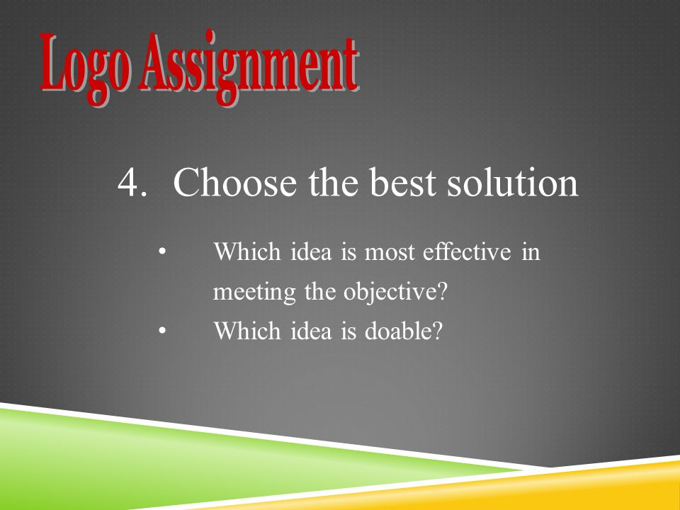 4.Choose the best solution Which idea is most effective in meeting the objective.