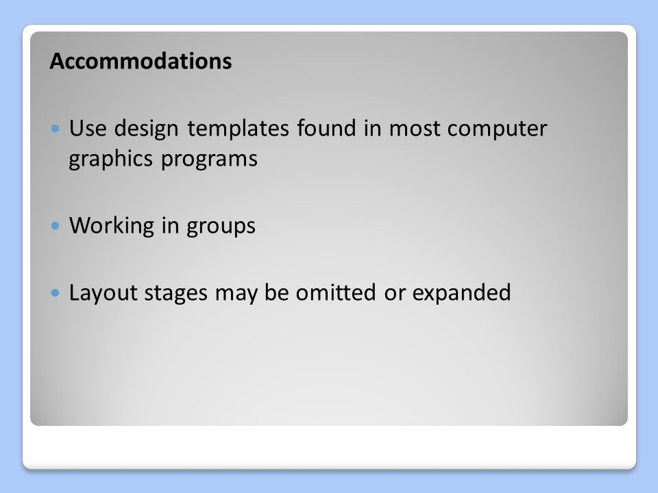 Accommodations Use design templates found in most computer graphics programs Working in groups Layout stages may be omitted or expanded