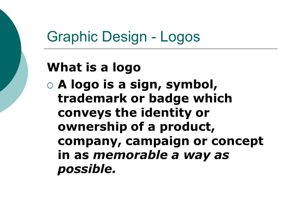 Graphic Design - Logos What is a logo  A logo is a sign, symbol, trademark or badge which conveys the identity or ownership of a product, company, campaign or concept in as memorable a way as possible.