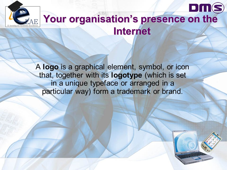 Your organisation's presence on the Internet A logo is a graphical element, symbol, or icon that, together with its logotype (which is set in a unique typeface or arranged in a particular way) form a trademark or brand.
