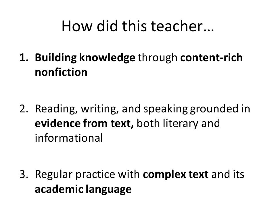 How did this teacher… 1.Building knowledge through content-rich nonfiction 2.Reading, writing, and speaking grounded in evidence from text, both literary and informational 3.Regular practice with complex text and its academic language