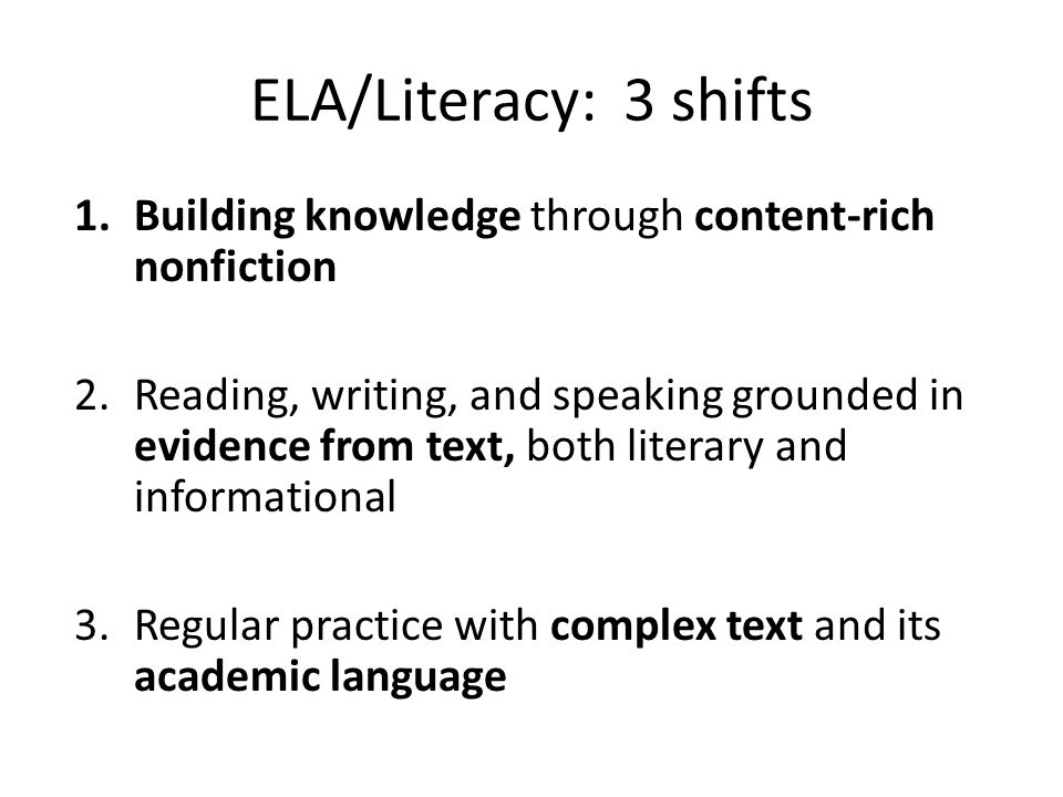 ELA/Literacy: 3 shifts 1.Building knowledge through content-rich nonfiction 2.Reading, writing, and speaking grounded in evidence from text, both literary and informational 3.Regular practice with complex text and its academic language