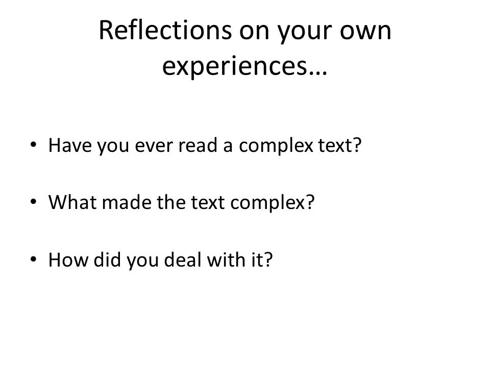 Reflections on your own experiences… Have you ever read a complex text.