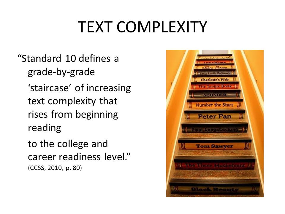 TEXT COMPLEXITY Standard 10 defines a grade-by-grade 'staircase' of increasing text complexity that rises from beginning reading to the college and career readiness level. (CCSS, 2010, p.