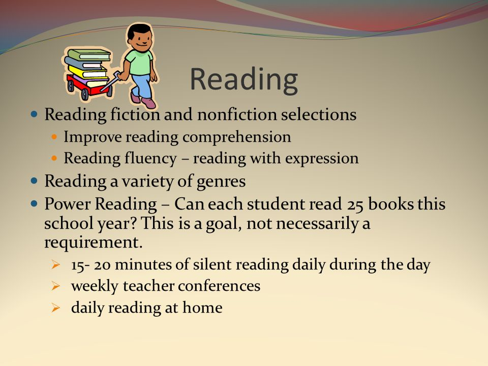 Reading Reading fiction and nonfiction selections Improve reading comprehension Reading fluency – reading with expression Reading a variety of genres Power Reading – Can each student read 25 books this school year.