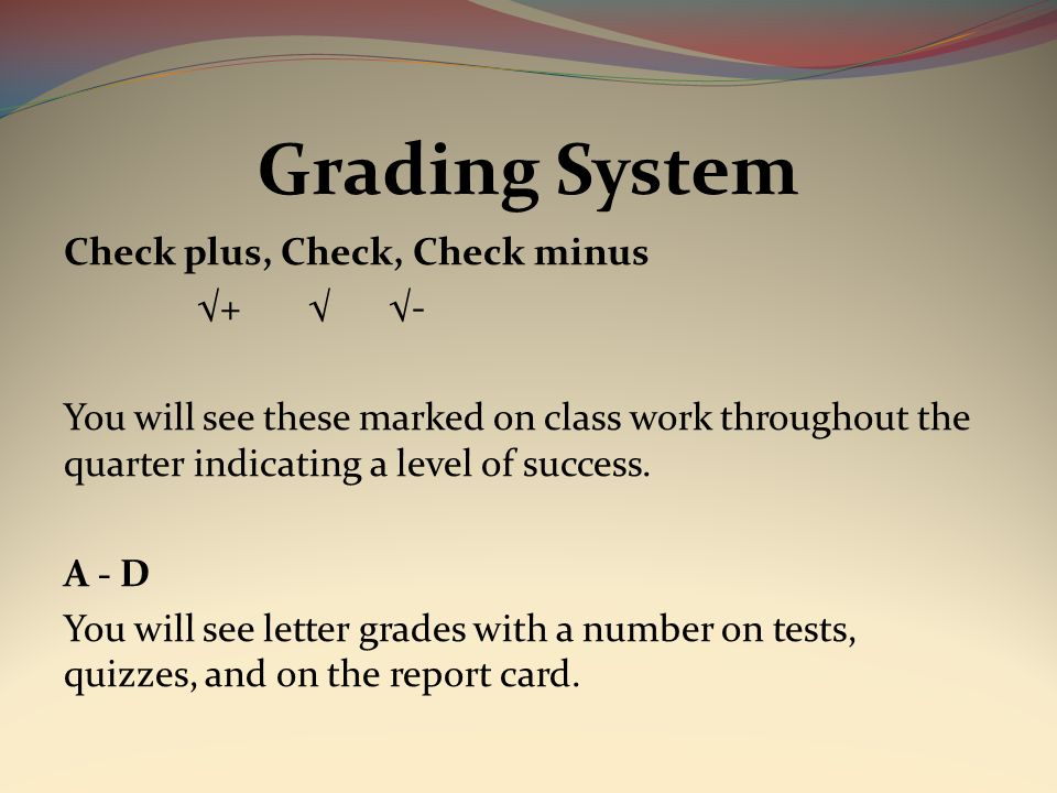 Grading System Check plus, Check, Check minus √+ √ √- You will see these marked on class work throughout the quarter indicating a level of success.