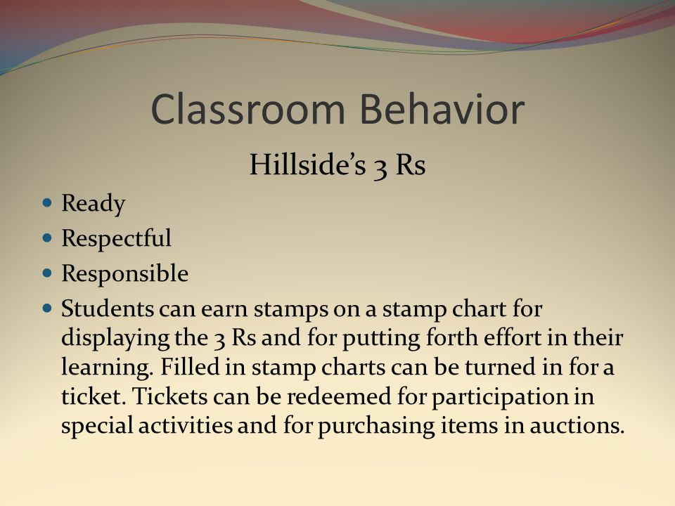 Classroom Behavior Hillside's 3 Rs Ready Respectful Responsible Students can earn stamps on a stamp chart for displaying the 3 Rs and for putting forth effort in their learning.
