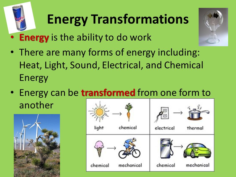 Energy Transformations Energy Energy is the ability to do work There are many forms of energy including: Heat, Light, Sound, Electrical, and Chemical Energy transformed Energy can be transformed from one form to another