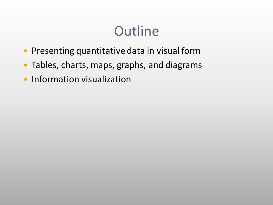 Outline Presenting quantitative data in visual form Tables, charts, maps, graphs, and diagrams Information visualization