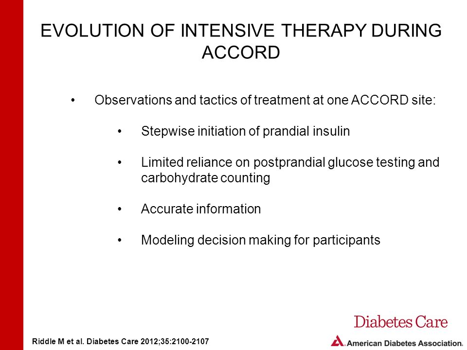 EVOLUTION OF INTENSIVE THERAPY DURING ACCORD Observations and tactics of treatment at one ACCORD site: Stepwise initiation of prandial insulin Limited reliance on postprandial glucose testing and carbohydrate counting Accurate information Modeling decision making for participants Riddle M et al.