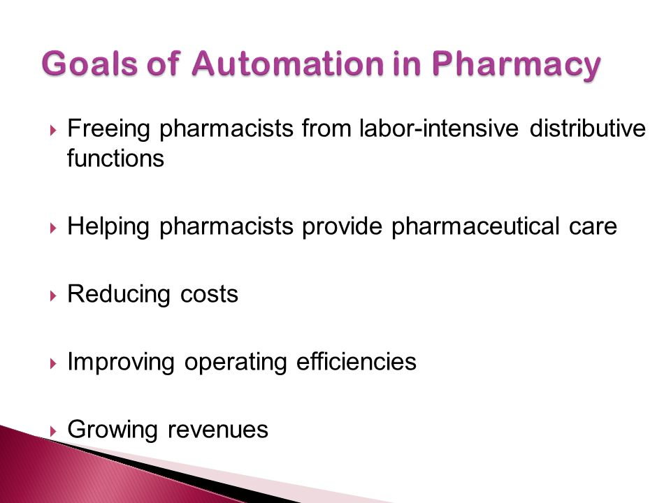  Freeing pharmacists from labor-intensive distributive functions  Helping pharmacists provide pharmaceutical care  Reducing costs  Improving operating efficiencies  Growing revenues