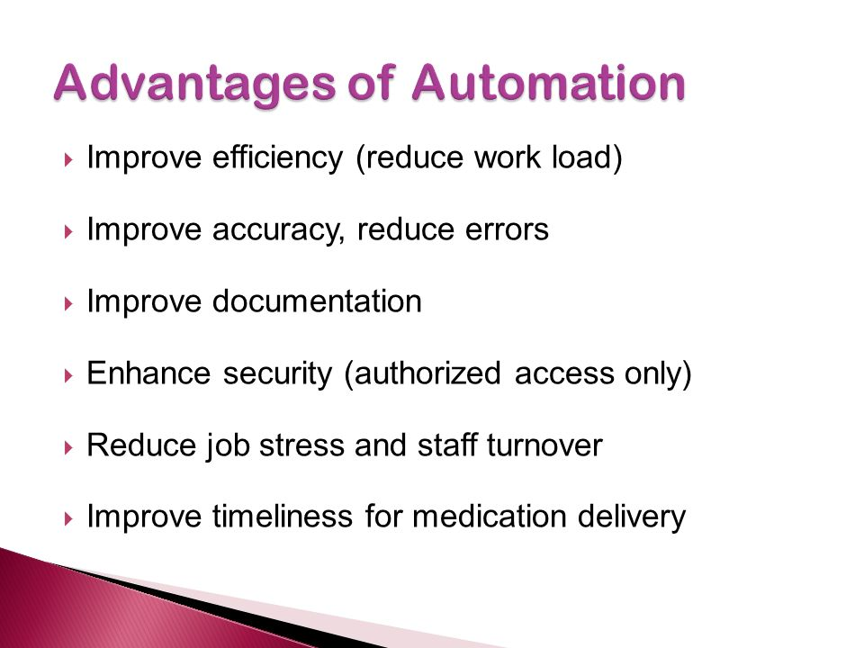  Improve efficiency (reduce work load)  Improve accuracy, reduce errors  Improve documentation  Enhance security (authorized access only)  Reduce job stress and staff turnover  Improve timeliness for medication delivery