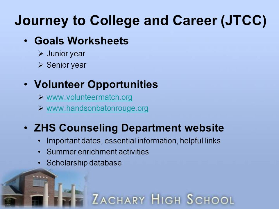 Journey to College and Career (JTCC) Goals Worksheets  Junior year  Senior year Volunteer Opportunities           ZHS Counseling Department website Important dates, essential information, helpful links Summer enrichment activities Scholarship database