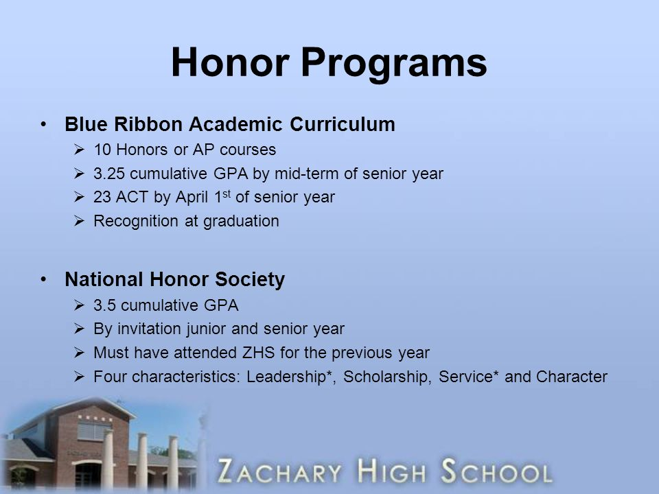 Honor Programs Blue Ribbon Academic Curriculum  10 Honors or AP courses  3.25 cumulative GPA by mid-term of senior year  23 ACT by April 1 st of senior year  Recognition at graduation National Honor Society  3.5 cumulative GPA  By invitation junior and senior year  Must have attended ZHS for the previous year  Four characteristics: Leadership*, Scholarship, Service* and Character