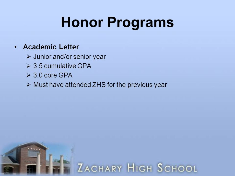 Honor Programs Academic Letter  Junior and/or senior year  3.5 cumulative GPA  3.0 core GPA  Must have attended ZHS for the previous year