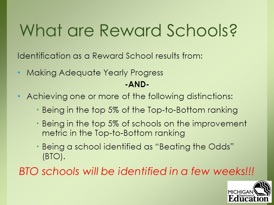 Identification as a Reward School results from: Making Adequate Yearly Progress -AND- Achieving one or more of the following distinctions:  Being in the top 5% of the Top-to-Bottom ranking  Being in the top 5% of schools on the improvement metric in the Top-to-Bottom ranking  Being a school identified as Beating the Odds (BTO).