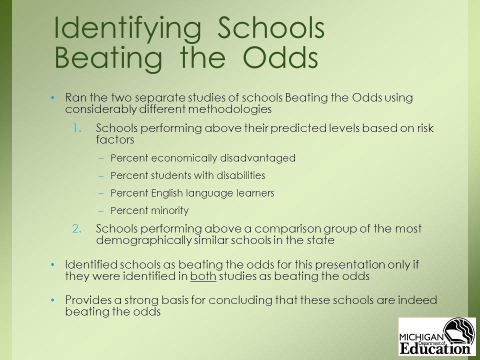 Ran the two separate studies of schools Beating the Odds using considerably different methodologies 1.Schools performing above their predicted levels based on risk factors –Percent economically disadvantaged –Percent students with disabilities –Percent English language learners –Percent minority 2.Schools performing above a comparison group of the most demographically similar schools in the state Identified schools as beating the odds for this presentation only if they were identified in both studies as beating the odds Provides a strong basis for concluding that these schools are indeed beating the odds Identifying Schools Beating the Odds