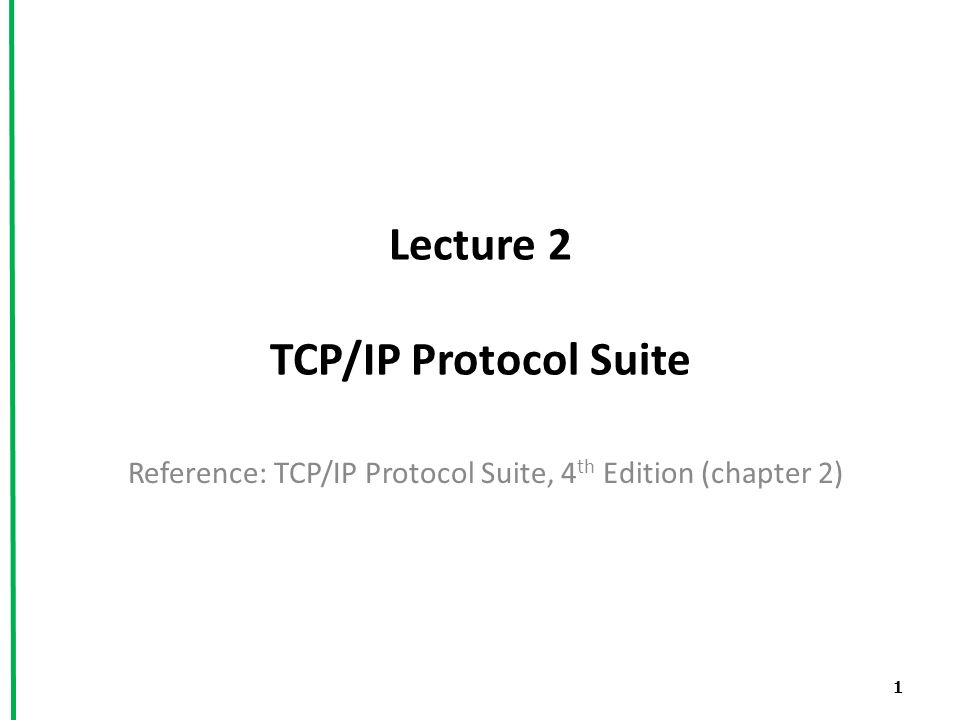 Lecture 2 TCP/IP Protocol Suite Reference: TCP/IP Protocol Suite, 4 th Edition (chapter 2) 1