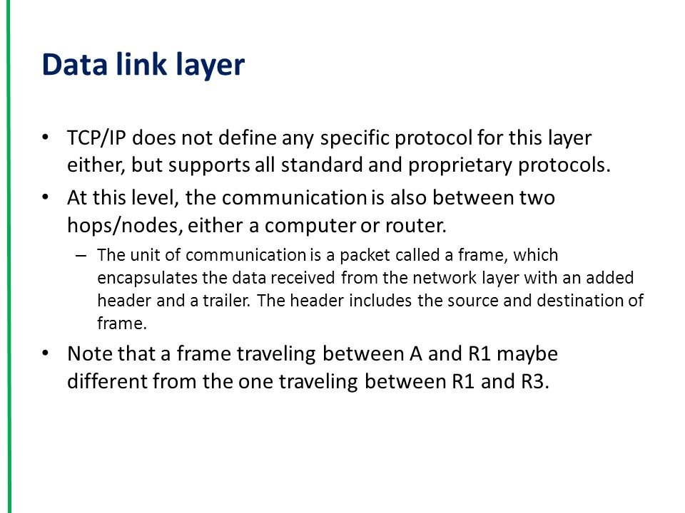 Data link layer TCP/IP does not define any specific protocol for this layer either, but supports all standard and proprietary protocols.