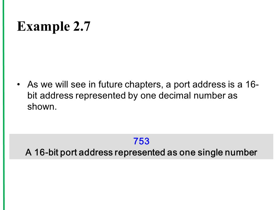 Example 2.7 As we will see in future chapters, a port address is a 16- bit address represented by one decimal number as shown.