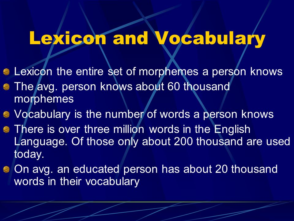 Lexicon and Vocabulary Lexicon the entire set of morphemes a person knows The avg.