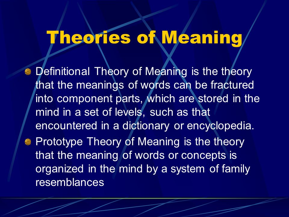 Theories of Meaning Definitional Theory of Meaning is the theory that the meanings of words can be fractured into component parts, which are stored in the mind in a set of levels, such as that encountered in a dictionary or encyclopedia.