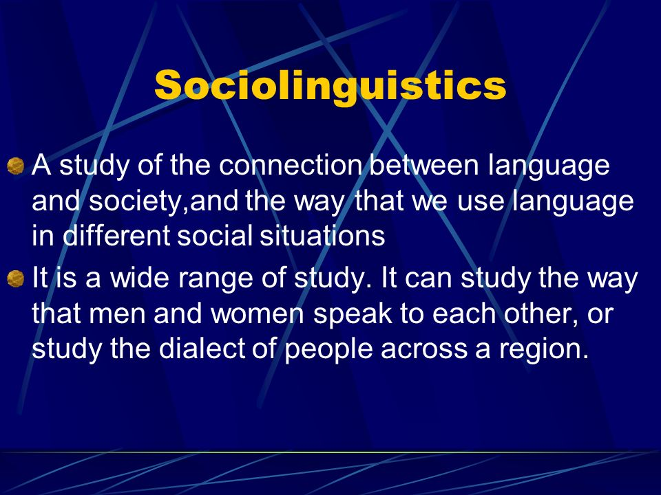 Sociolinguistics A study of the connection between language and society,and the way that we use language in different social situations It is a wide range of study.