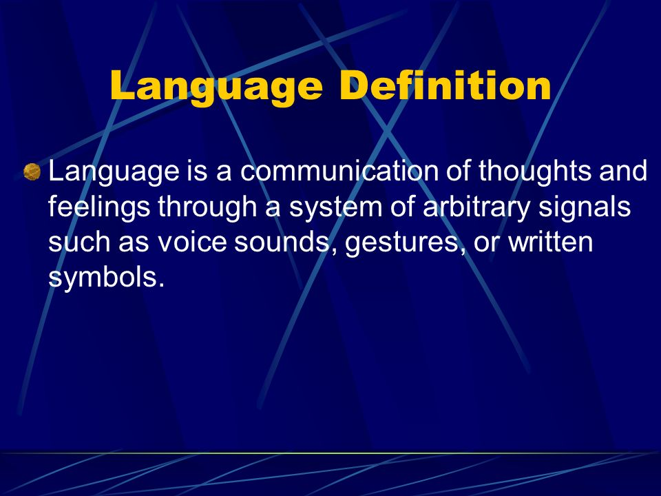 Language Definition Language is a communication of thoughts and feelings through a system of arbitrary signals such as voice sounds, gestures, or written symbols.