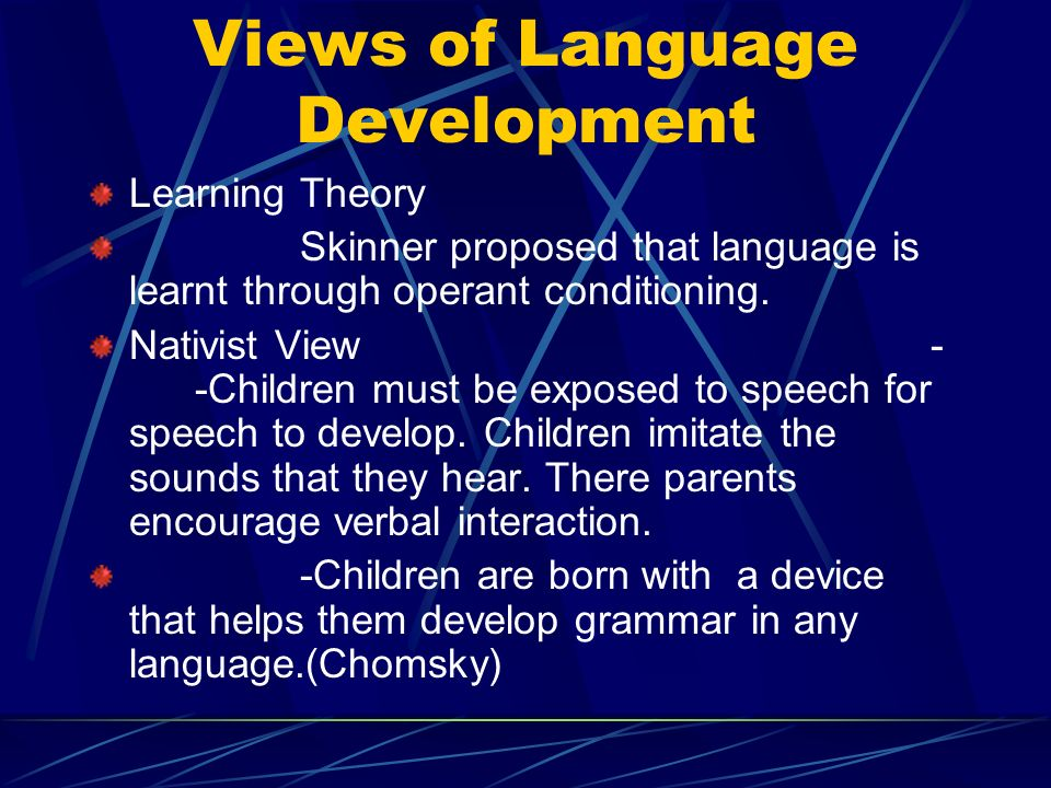 Views of Language Development Learning Theory Skinner proposed that language is learnt through operant conditioning.