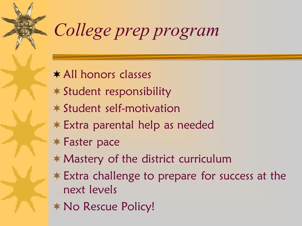 College prep program  All honors classes  Student responsibility  Student self-motivation  Extra parental help as needed  Faster pace  Mastery of the district curriculum  Extra challenge to prepare for success at the next levels  No Rescue Policy!