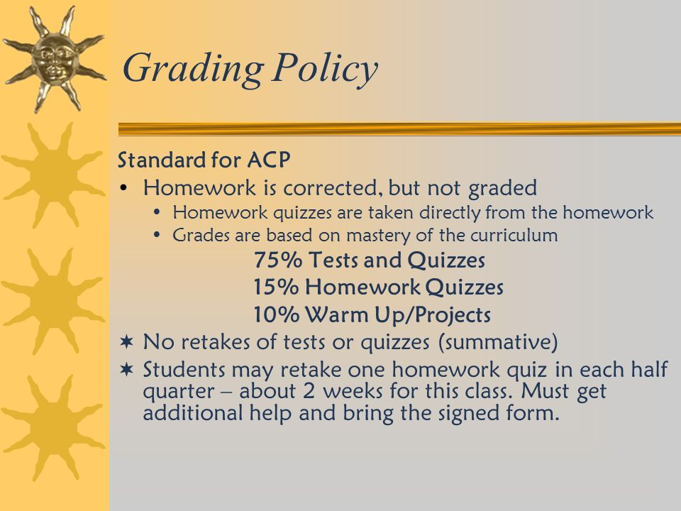 Grading Policy Standard for ACP Homework is corrected, but not graded Homework quizzes are taken directly from the homework Grades are based on mastery of the curriculum 75% Tests and Quizzes 15% Homework Quizzes 10% Warm Up/Projects  No retakes of tests or quizzes (summative)  Students may retake one homework quiz in each half quarter – about 2 weeks for this class.