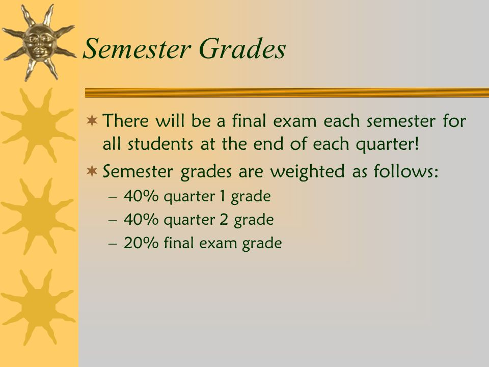Semester Grades  There will be a final exam each semester for all students at the end of each quarter.