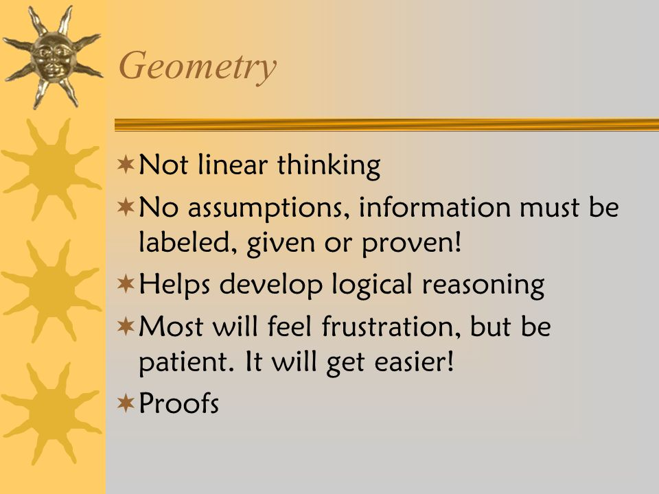 Geometry  Not linear thinking  No assumptions, information must be labeled, given or proven.