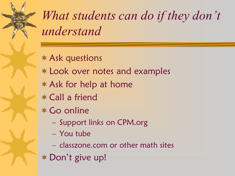 What students can do if they don't understand  Ask questions  Look over notes and examples  Ask for help at home  Call a friend  Go online –Support links on CPM.org –You tube –classzone.com or other math sites  Don't give up!