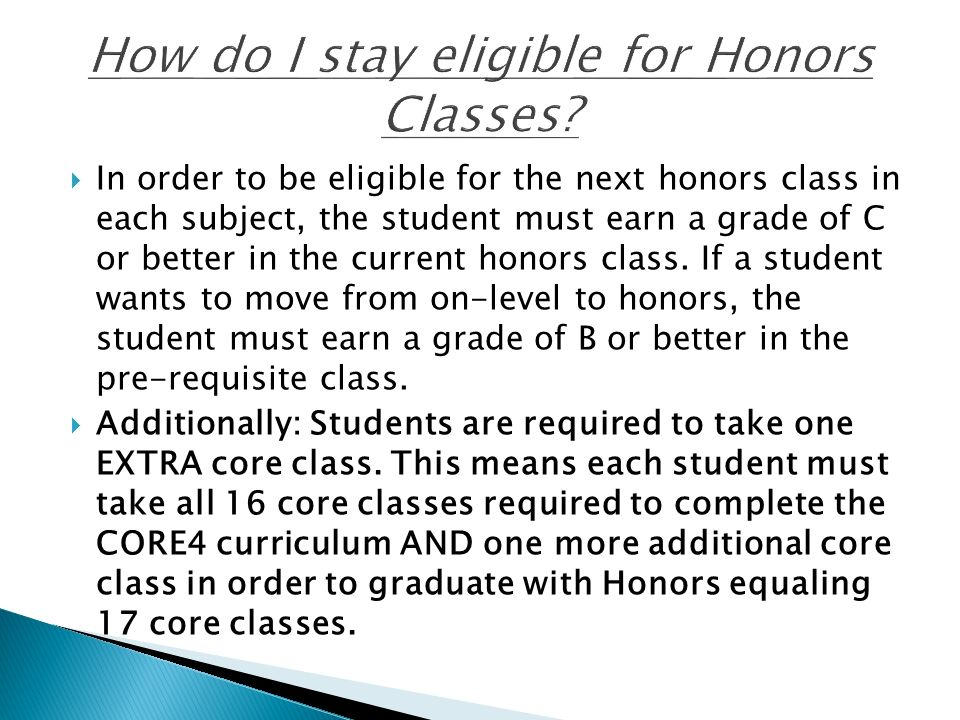  In order to be eligible for the next honors class in each subject, the student must earn a grade of C or better in the current honors class.