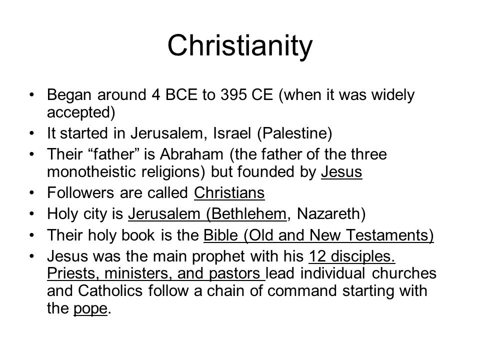 Christianity Began around 4 BCE to 395 CE (when it was widely accepted) It started in Jerusalem, Israel (Palestine) Their father is Abraham (the father of the three monotheistic religions) but founded by Jesus Followers are called Christians Holy city is Jerusalem (Bethlehem, Nazareth) Their holy book is the Bible (Old and New Testaments) Jesus was the main prophet with his 12 disciples.