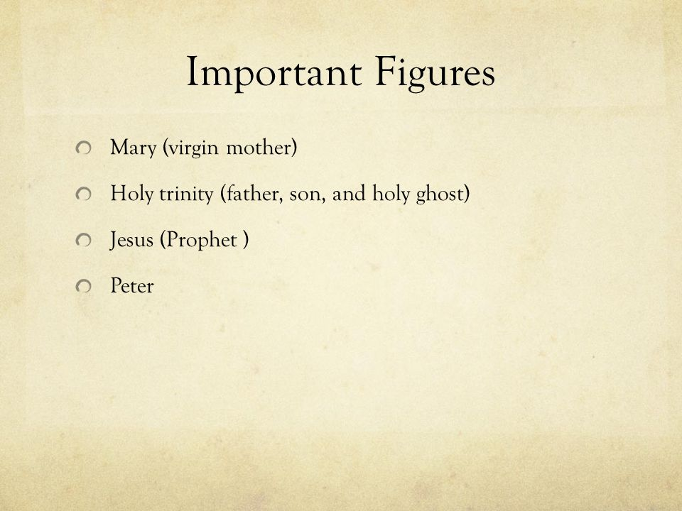Important Figures Mary (virgin mother) Holy trinity (father, son, and holy ghost) Jesus (Prophet ) Peter
