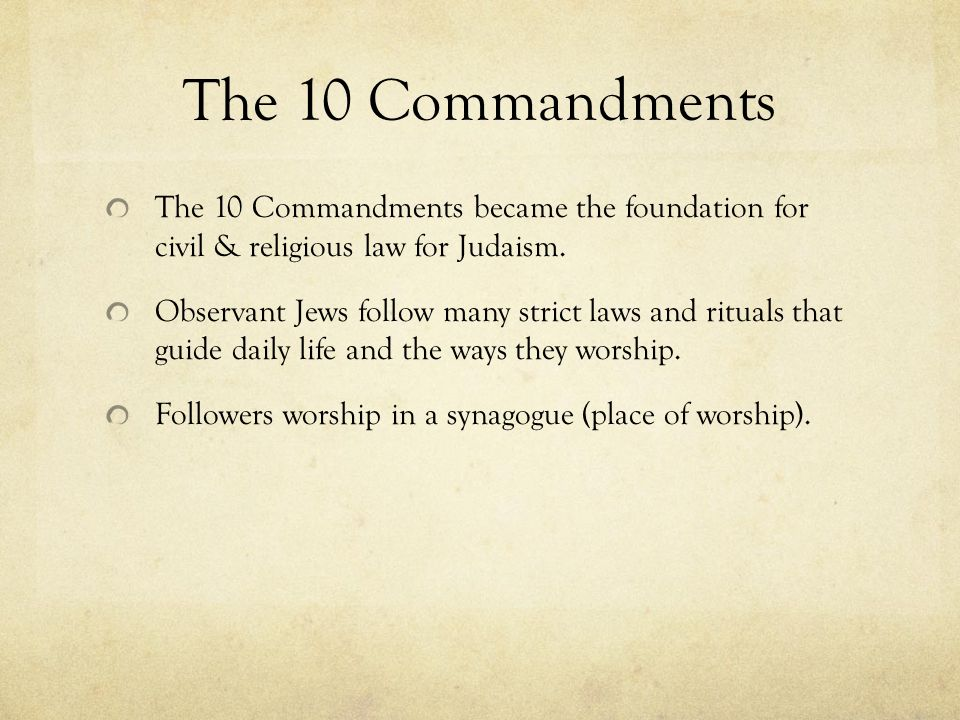 The 10 Commandments The 10 Commandments became the foundation for civil & religious law for Judaism.