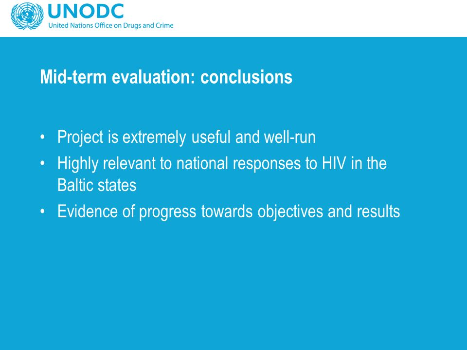 Mid-term evaluation: conclusions Project is extremely useful and well-run Highly relevant to national responses to HIV in the Baltic states Evidence of progress towards objectives and results
