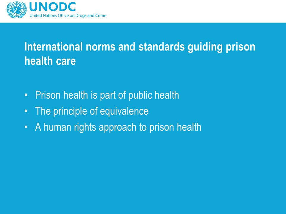 International norms and standards guiding prison health care Prison health is part of public health The principle of equivalence A human rights approach to prison health