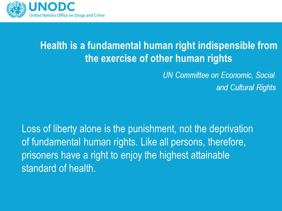 Health is a fundamental human right indispensible from the exercise of other human rights UN Committee on Economic, Social and Cultural Rights Loss of liberty alone is the punishment, not the deprivation of fundamental human rights.