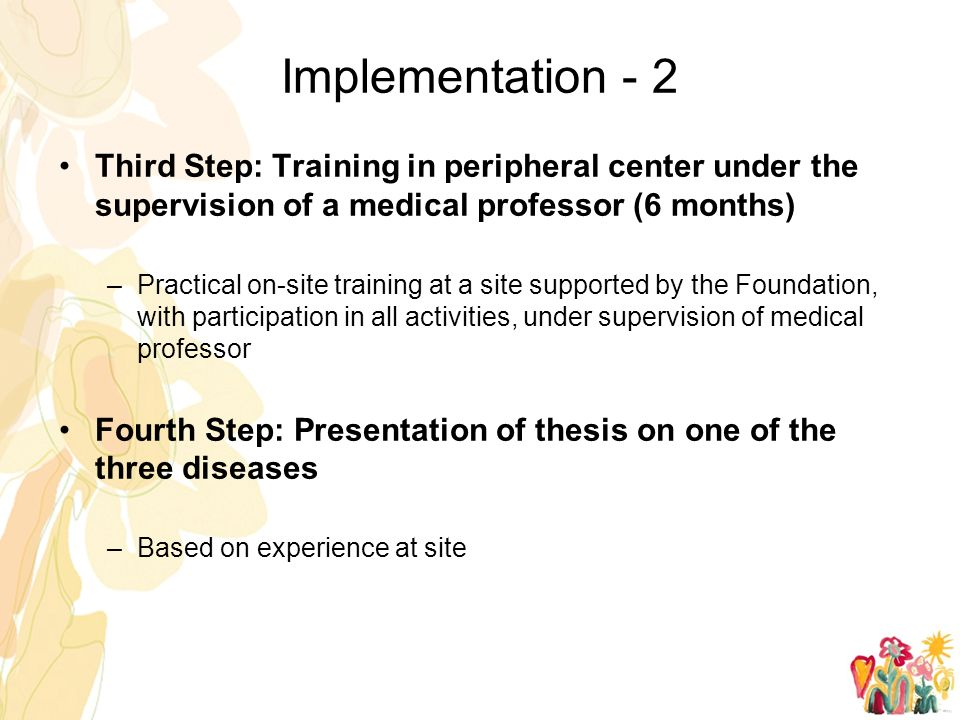 Implementation - 2 Third Step: Training in peripheral center under the supervision of a medical professor (6 months) –Practical on-site training at a site supported by the Foundation, with participation in all activities, under supervision of medical professor Fourth Step: Presentation of thesis on one of the three diseases –Based on experience at site