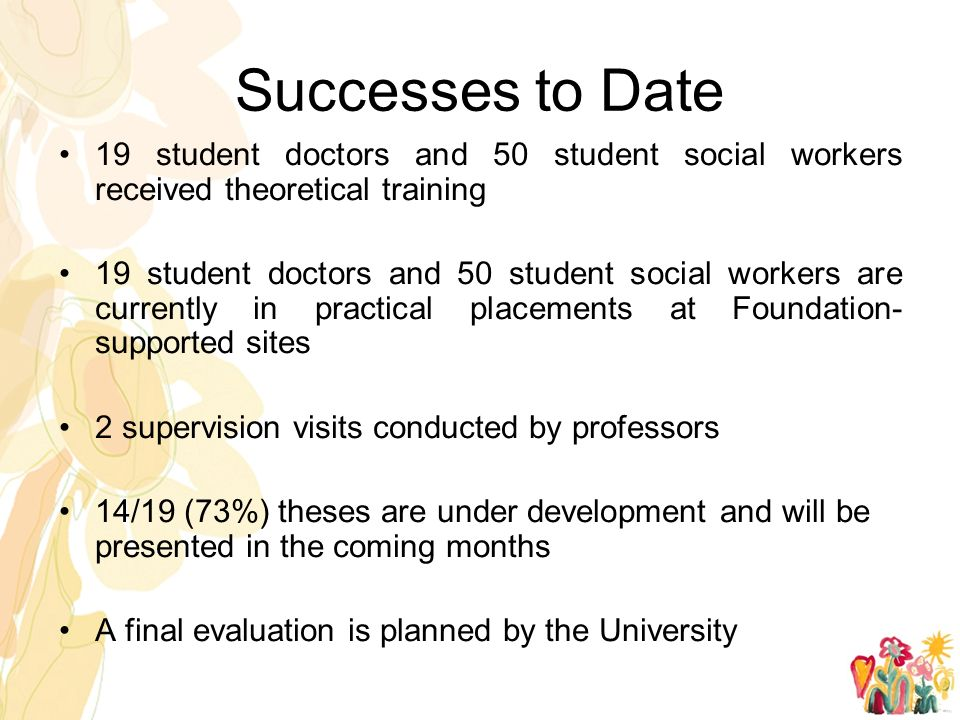 Successes to Date 19 student doctors and 50 student social workers received theoretical training 19 student doctors and 50 student social workers are currently in practical placements at Foundation- supported sites 2 supervision visits conducted by professors 14/19 (73%) theses are under development and will be presented in the coming months A final evaluation is planned by the University