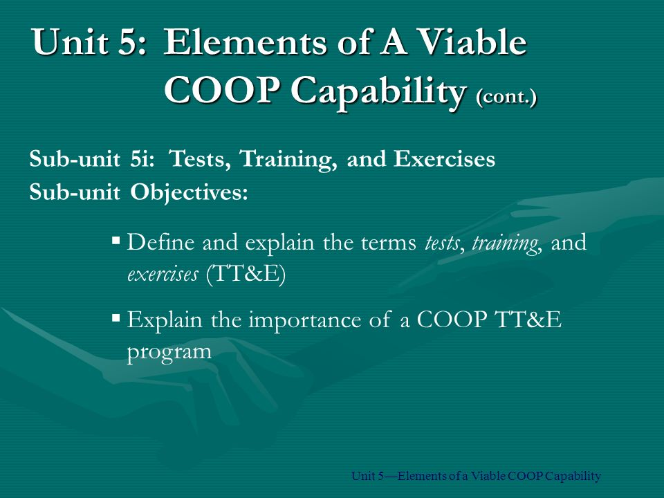 Unit 5:Elements of A Viable COOP Capability (cont.)  Define and explain the terms tests, training, and exercises (TT&E)  Explain the importance of a COOP TT&E program Sub-unit Objectives: Sub-unit 5i: Tests, Training, and Exercises Unit 5—Elements of a Viable COOP Capability