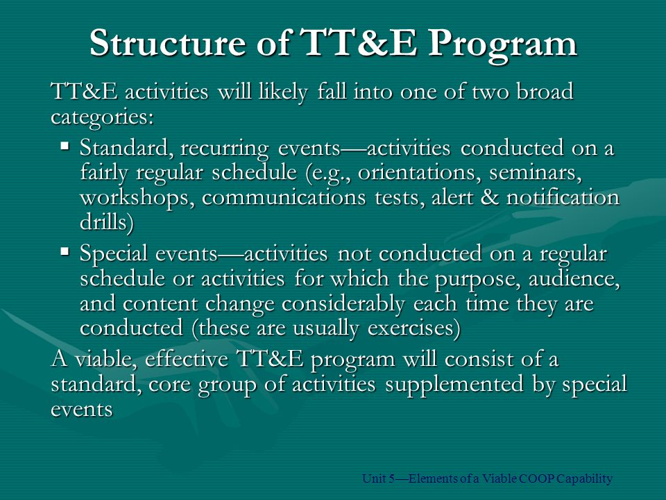 TT&E activities will likely fall into one of two broad categories:  Standard, recurring events—activities conducted on a fairly regular schedule (e.g., orientations, seminars, workshops, communications tests, alert & notification drills)  Special events—activities not conducted on a regular schedule or activities for which the purpose, audience, and content change considerably each time they are conducted (these are usually exercises) A viable, effective TT&E program will consist of a standard, core group of activities supplemented by special events Structure of TT&E Program Unit 5—Elements of a Viable COOP Capability
