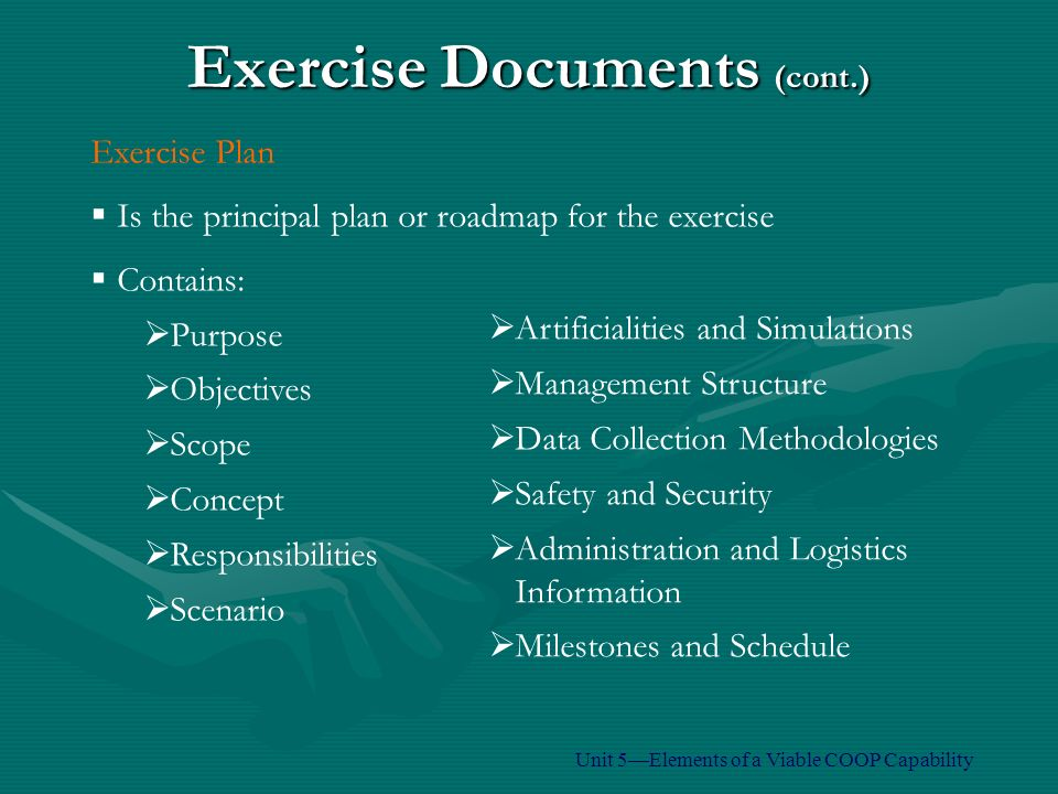 Exercise Documents (cont.) Exercise Plan  Is the principal plan or roadmap for the exercise  Contains:  Purpose  Objectives  Scope  Concept  Responsibilities  Scenario  Artificialities and Simulations  Management Structure  Data Collection Methodologies  Safety and Security  Administration and Logistics Information  Milestones and Schedule Unit 5—Elements of a Viable COOP Capability
